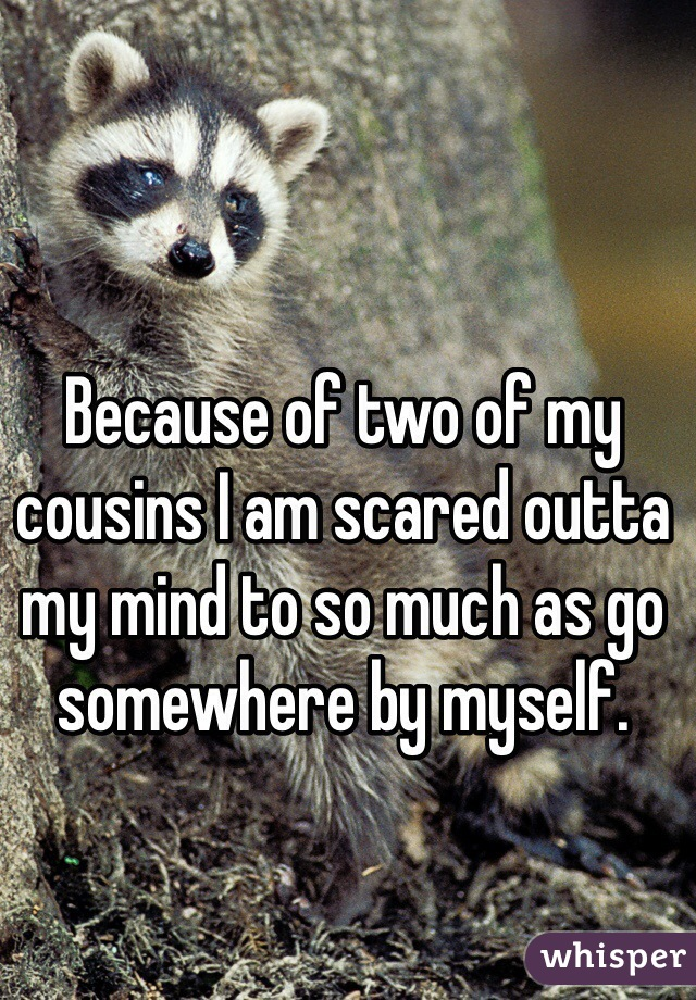 Because of two of my cousins I am scared outta my mind to so much as go somewhere by myself.