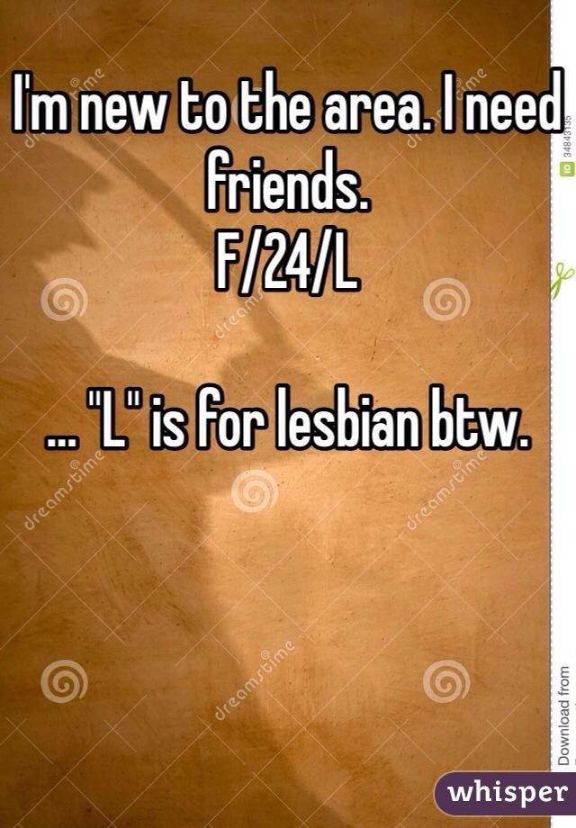"I'm new to the area. I need friends.  F/24/L  … ""L"" is for lesbian btw."