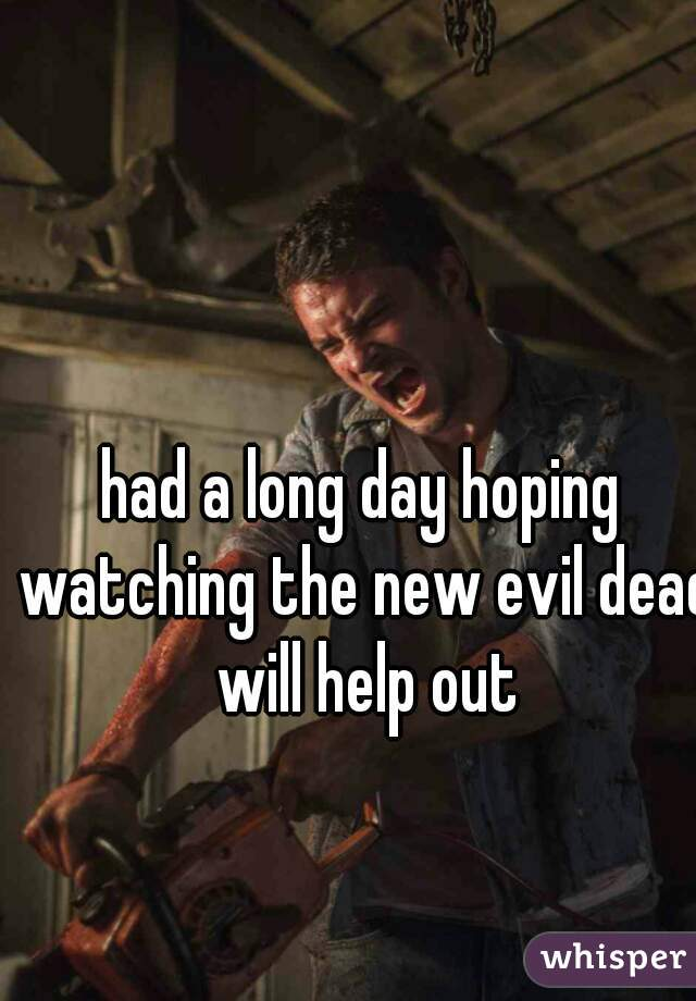 had a long day hoping watching the new evil dead will help out