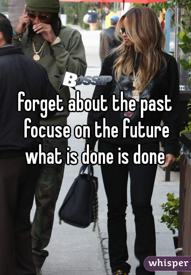 forget about the past focuse on the future what is done is done