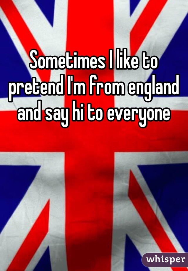 Sometimes I like to pretend I'm from england and say hi to everyone