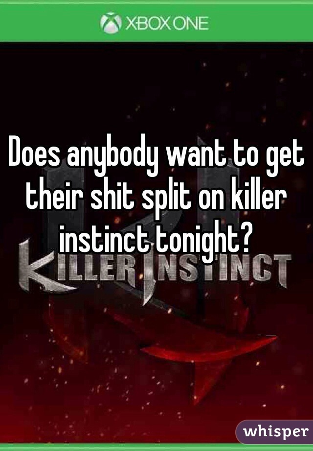Does anybody want to get their shit split on killer instinct tonight?