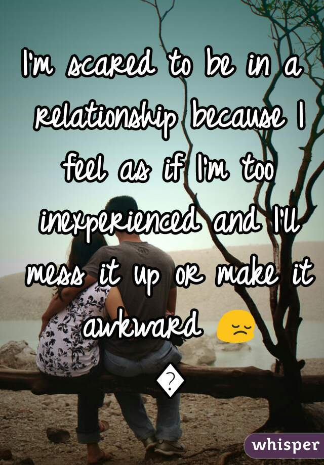 I'm scared to be in a relationship because I feel as if I'm too inexperienced and I'll mess it up or make it awkward 😔 💔