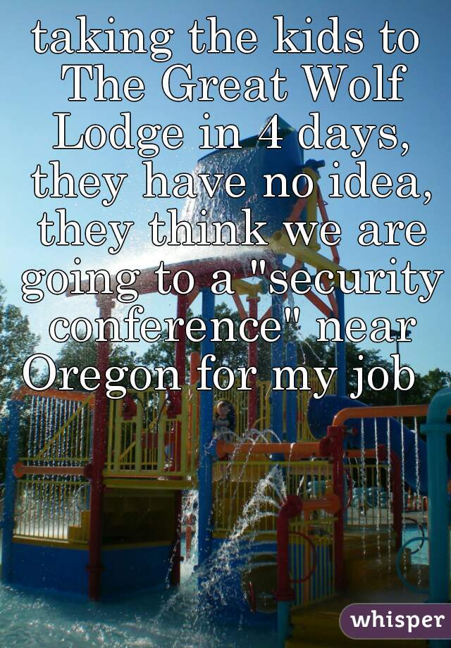 "taking the kids to The Great Wolf Lodge in 4 days, they have no idea, they think we are going to a ""security conference"" near Oregon for my job"