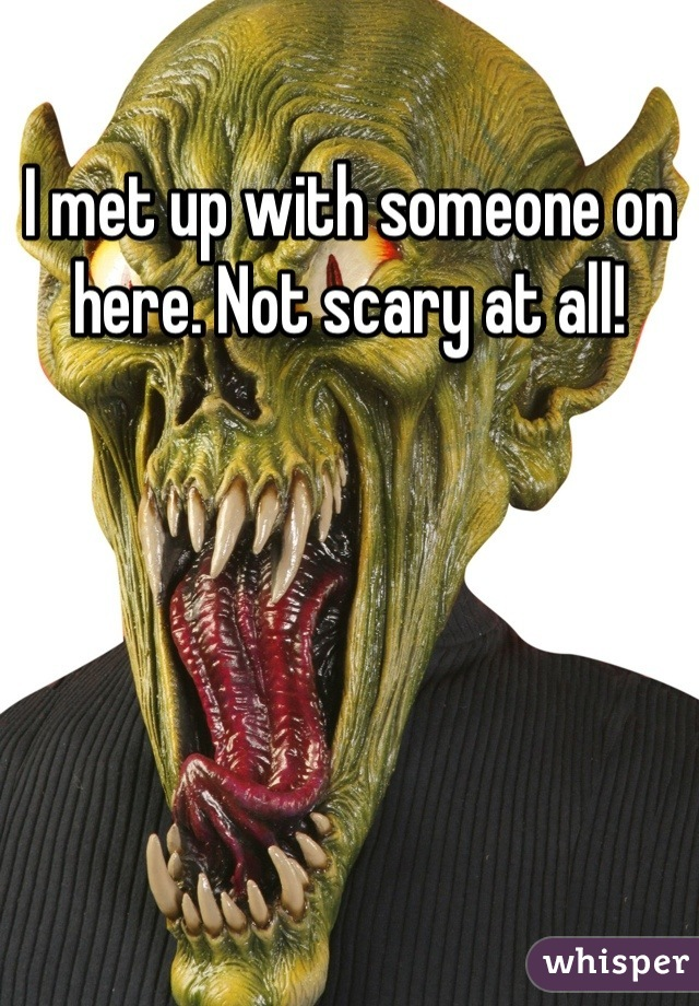 I met up with someone on here. Not scary at all!