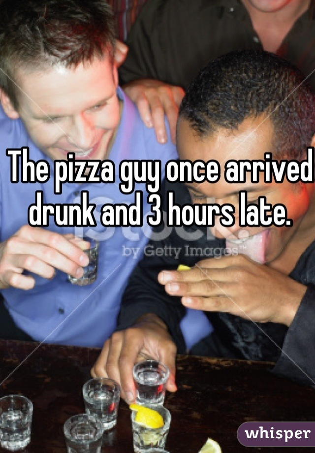 The pizza guy once arrived drunk and 3 hours late.