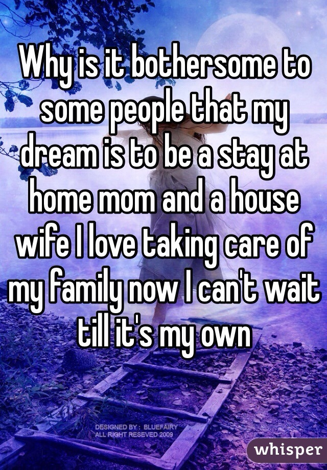 Why is it bothersome to some people that my dream is to be a stay at home mom and a house wife I love taking care of my family now I can't wait till it's my own