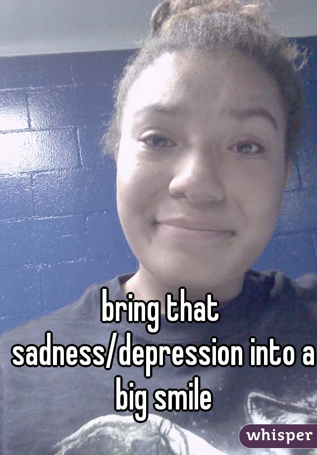 bring that sadness/depression into a big smile