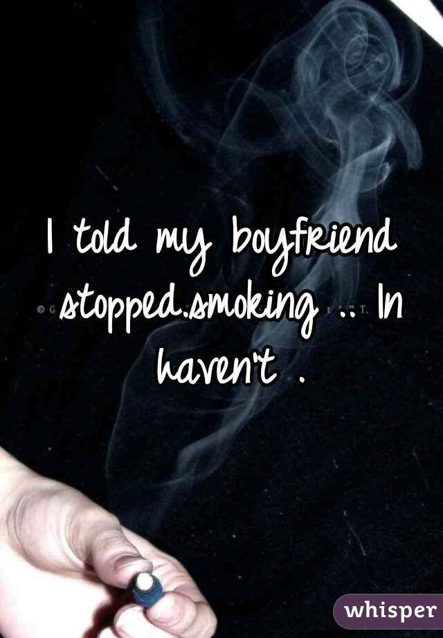 I told my boyfriend stopped.smoking .. In haven't .