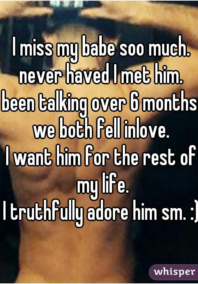 I miss my babe soo much. never haved I met him. been talking over 6 months. we both fell inlove. I want him for the rest of my life. I truthfully adore him sm. :)