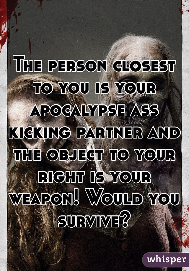 The person closest to you is your apocalypse ass kicking partner and the object to your right is your weapon! Would you survive?