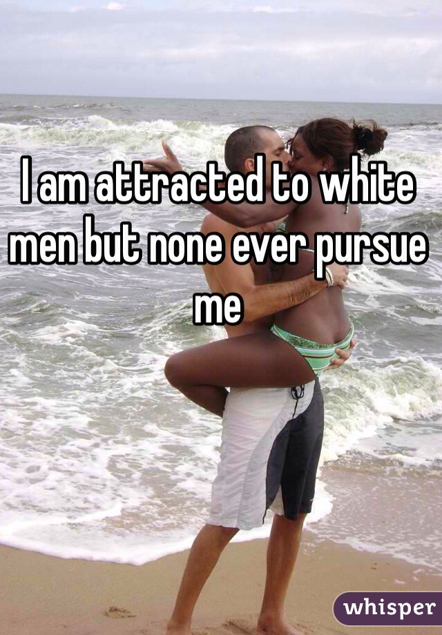 I am attracted to white men but none ever pursue me
