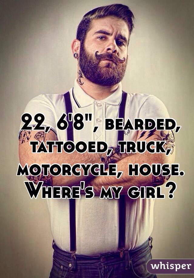 "22, 6'8"", bearded, tattooed, truck, motorcycle, house. Where's my girl?"