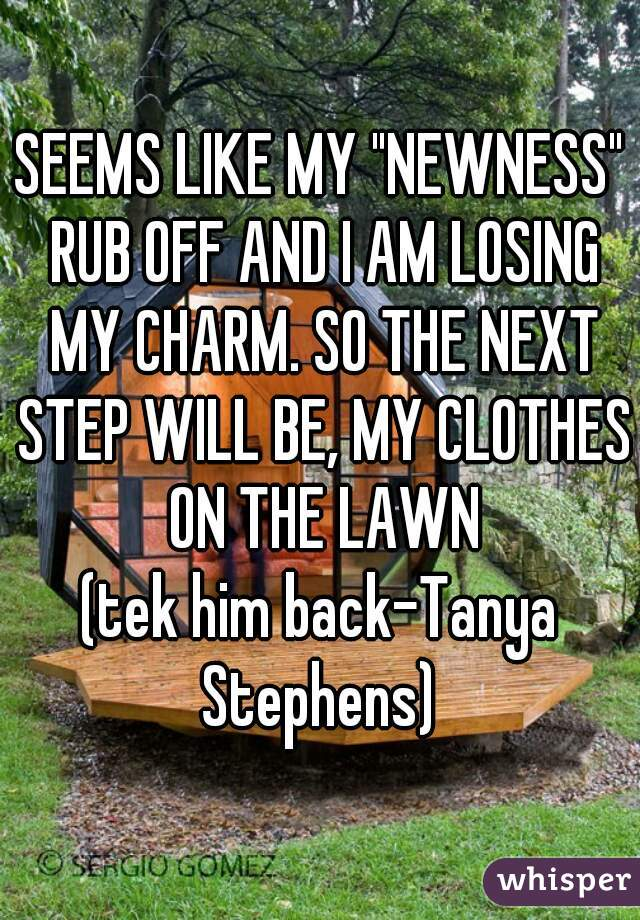 """SEEMS LIKE MY """"NEWNESS"""" RUB OFF AND I AM LOSING MY CHARM. SO THE NEXT STEP WILL BE, MY CLOTHES ON THE LAWN   (tek him back-Tanya Stephens)"""