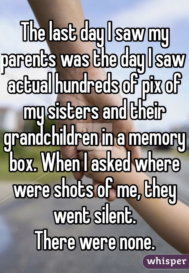 The last day I saw my parents was the day I saw actual hundreds of pix of my sisters and their grandchildren in a memory box. When I asked where were shots of me, they went silent.  There were none.