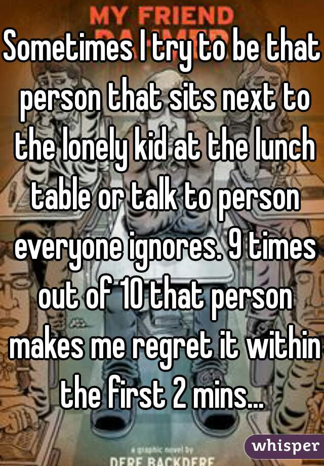 Sometimes I try to be that person that sits next to the lonely kid at the lunch table or talk to person everyone ignores. 9 times out of 10 that person makes me regret it within the first 2 mins...