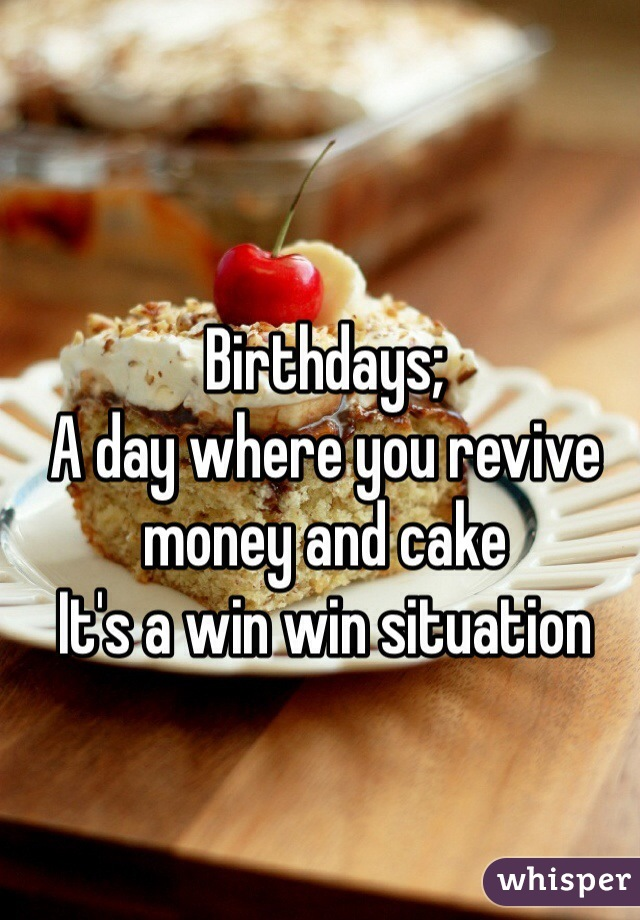 Birthdays; A day where you revive money and cake  It's a win win situation