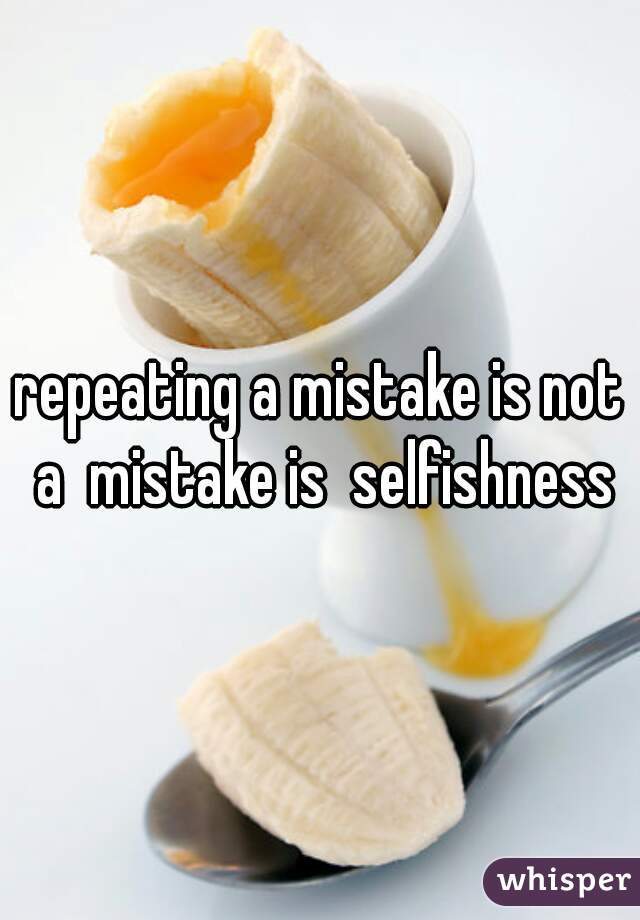 repeating a mistake is not a  mistake is  selfishness