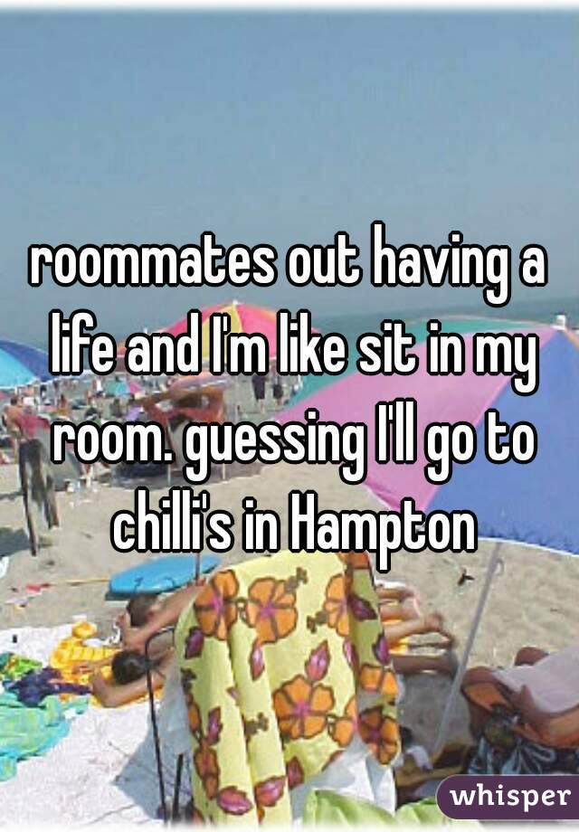 roommates out having a life and I'm like sit in my room. guessing I'll go to chilli's in Hampton