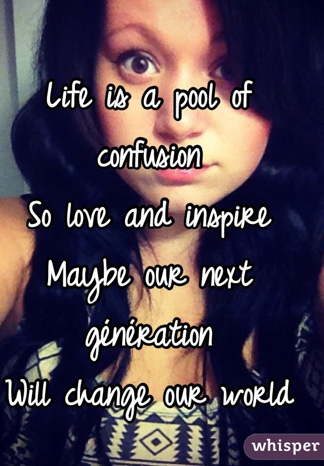 Life is a pool of confusion  So love and inspire  Maybe our next génération  Will change our world