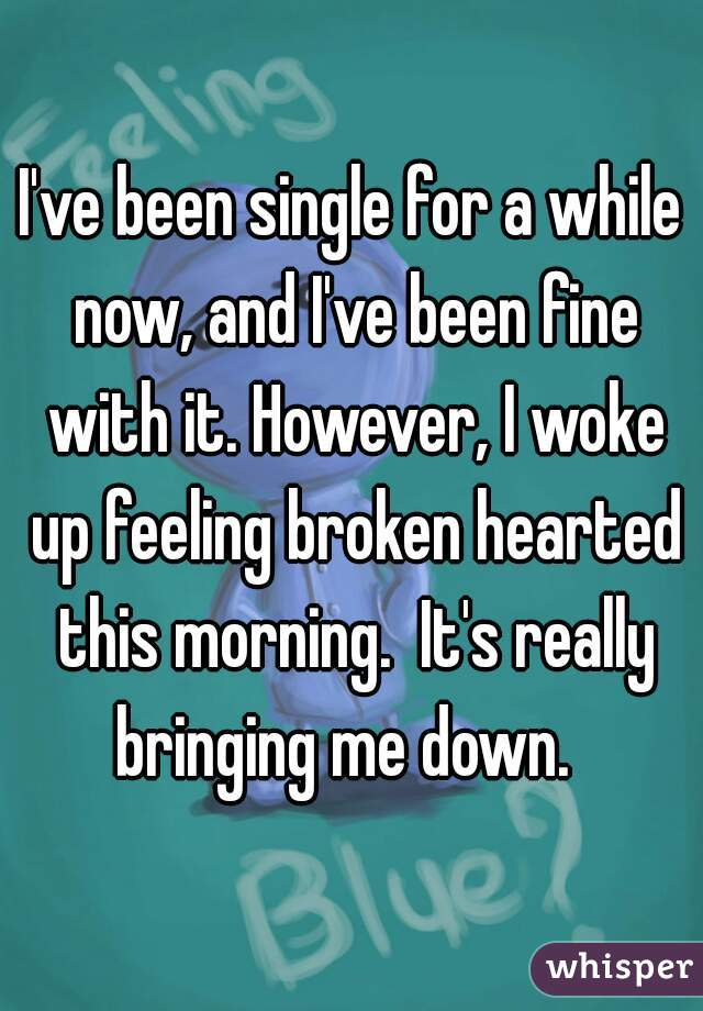 I've been single for a while now, and I've been fine with it. However, I woke up feeling broken hearted this morning.  It's really bringing me down.