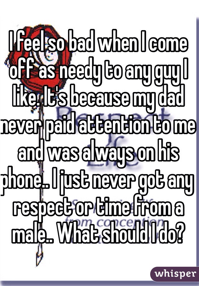 I feel so bad when I come off as needy to any guy I like. It's because my dad never paid attention to me and was always on his phone.. I just never got any respect or time from a male.. What should I do?