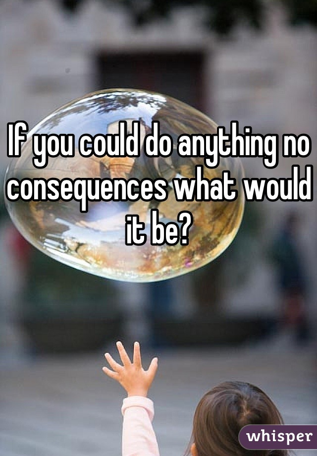 If you could do anything no consequences what would it be?