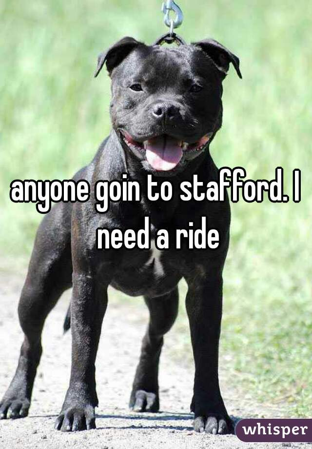 anyone goin to stafford. I need a ride