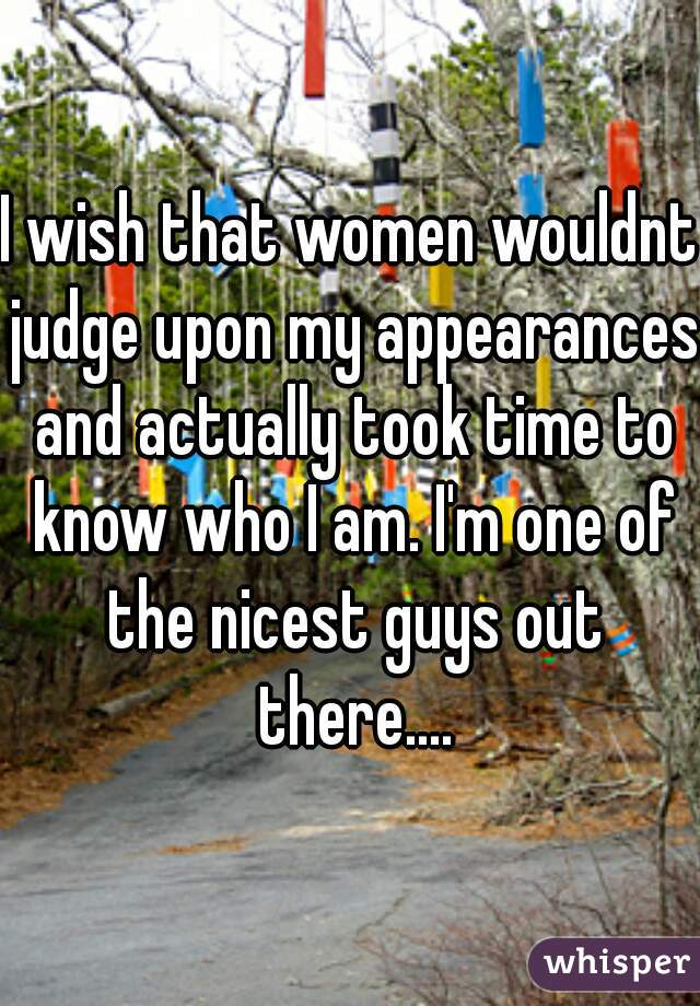 I wish that women wouldnt judge upon my appearances and actually took time to know who I am. I'm one of the nicest guys out there....