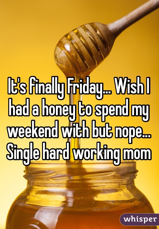 It's finally Friday... Wish I had a honey to spend my weekend with but nope... Single hard working mom