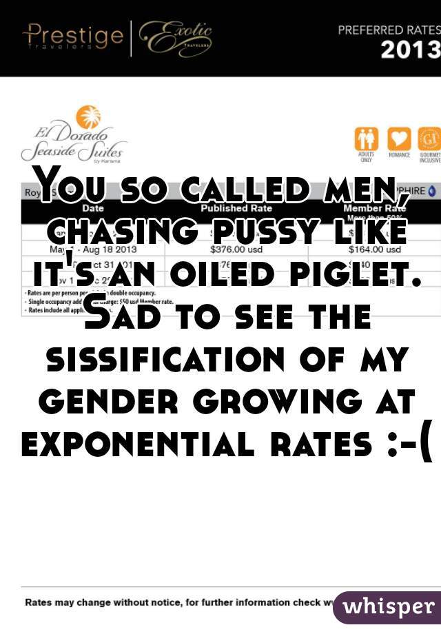 You so called men, chasing pussy like it's an oiled piglet. Sad to see the sissification of my gender growing at exponential rates :-(