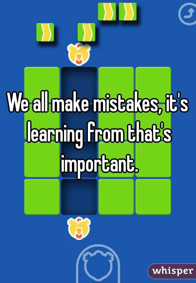 We all make mistakes, it's learning from that's important.