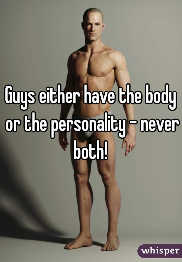 Guys either have the body or the personality - never both!