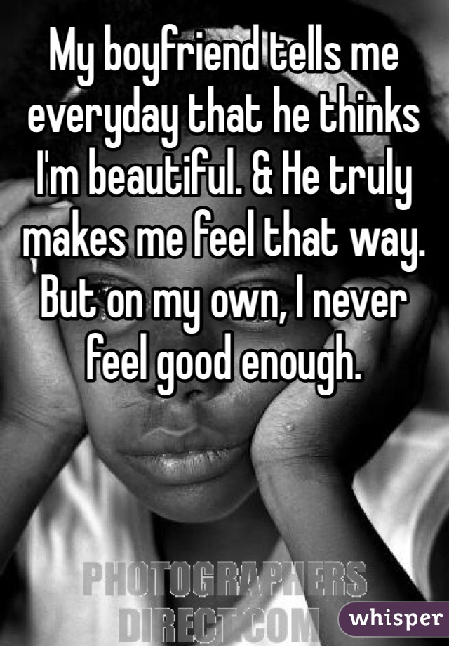 My boyfriend tells me everyday that he thinks I'm beautiful. & He truly makes me feel that way. But on my own, I never feel good enough.
