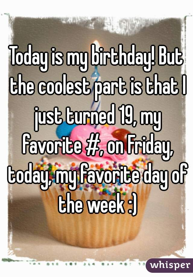 Today is my birthday! But the coolest part is that I just turned 19, my favorite #, on Friday, today, my favorite day of the week :)