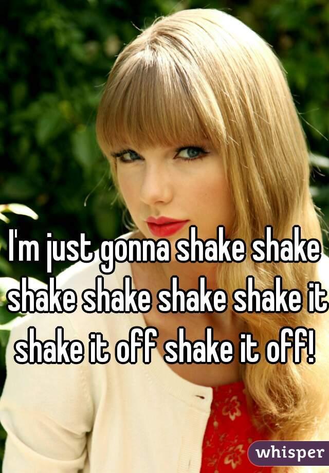 I'm just gonna shake shake shake shake shake shake it shake it off shake it off!