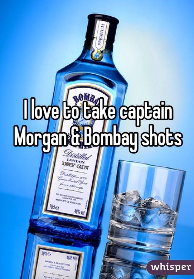 I love to take captain Morgan & Bombay shots