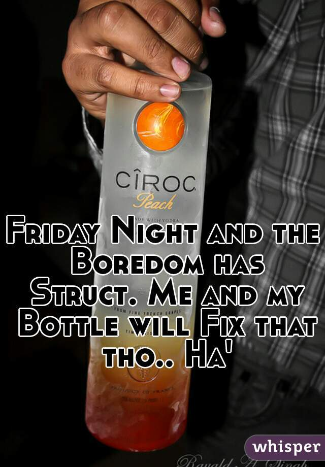 Friday Night and the Boredom has Struct. Me and my Bottle will Fix that tho.. Ha'