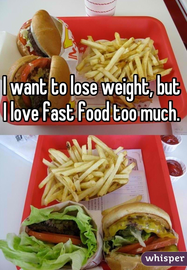 I want to lose weight, but I love fast food too much.