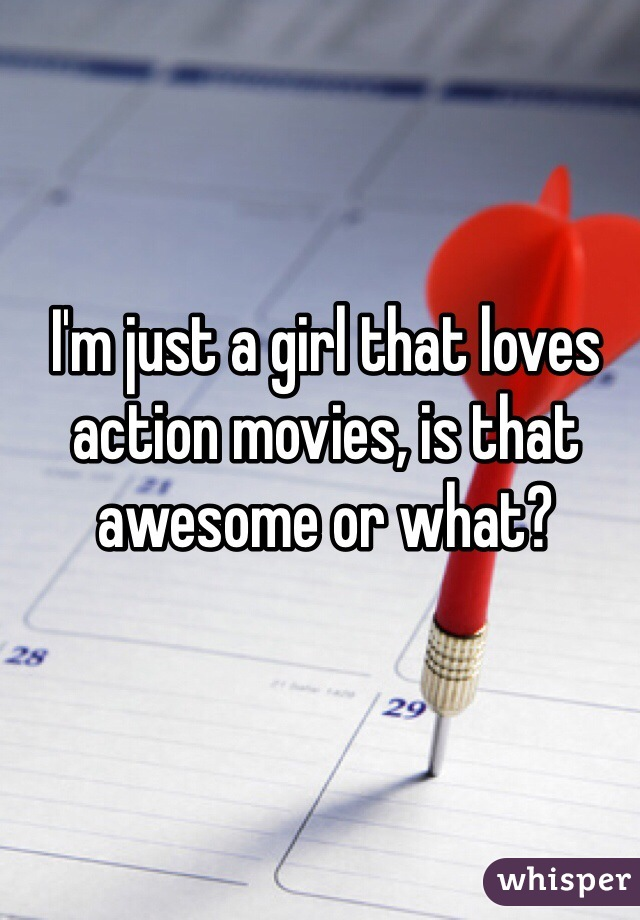 I'm just a girl that loves action movies, is that awesome or what?