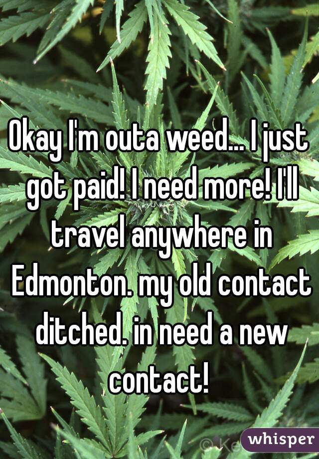 Okay I'm outa weed... I just got paid! I need more! I'll travel anywhere in Edmonton. my old contact ditched. in need a new contact!
