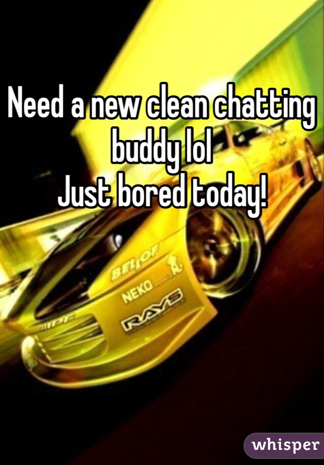 Need a new clean chatting buddy lol  Just bored today!