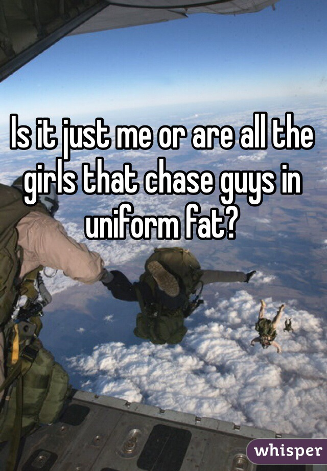 Is it just me or are all the girls that chase guys in uniform fat?