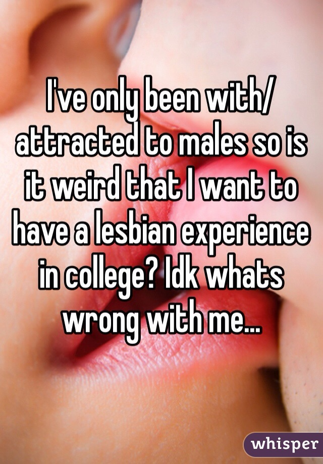 I've only been with/attracted to males so is it weird that I want to have a lesbian experience in college? Idk whats wrong with me...