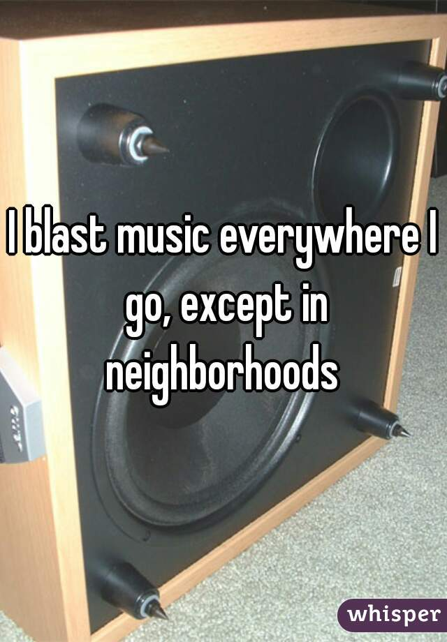 I blast music everywhere I go, except in neighborhoods