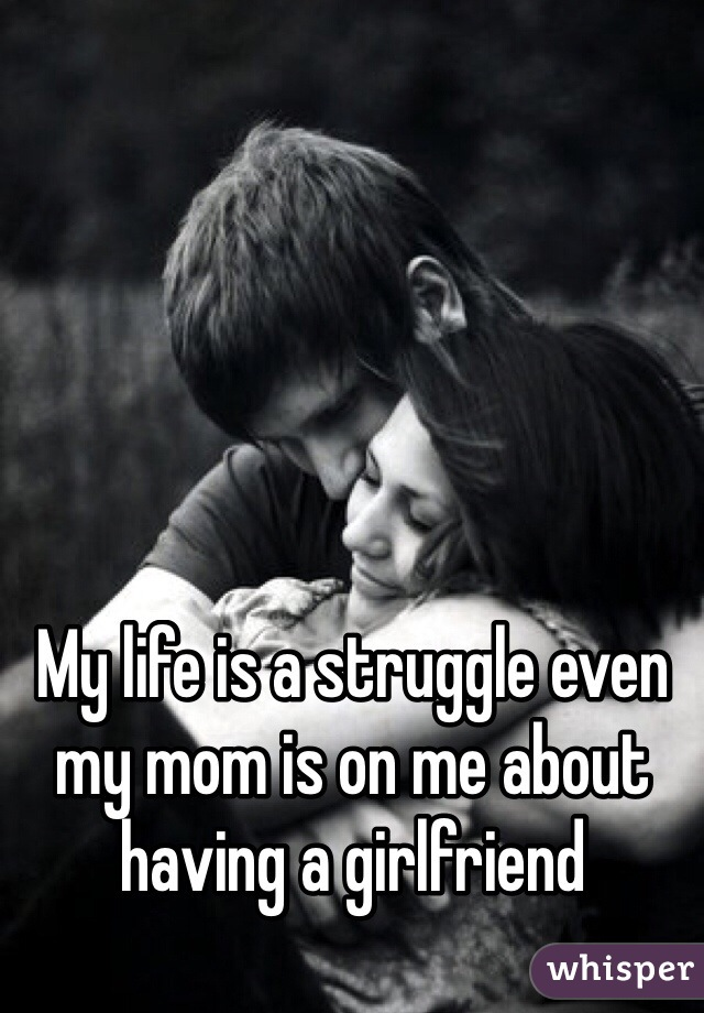 My life is a struggle even my mom is on me about having a girlfriend