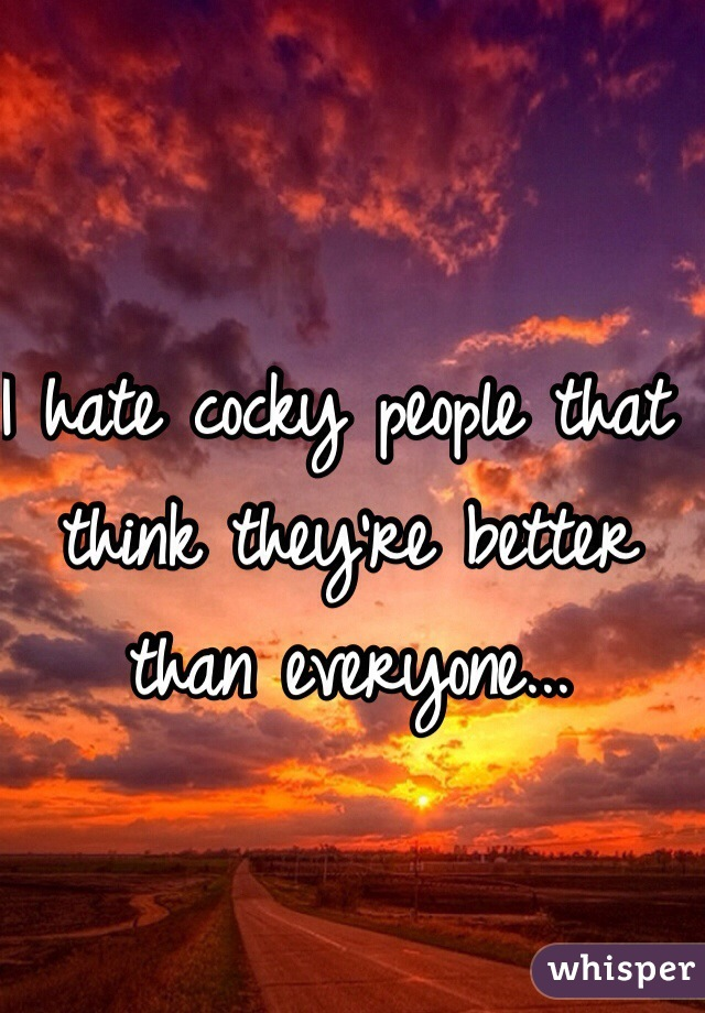 I hate cocky people that think they're better than everyone...