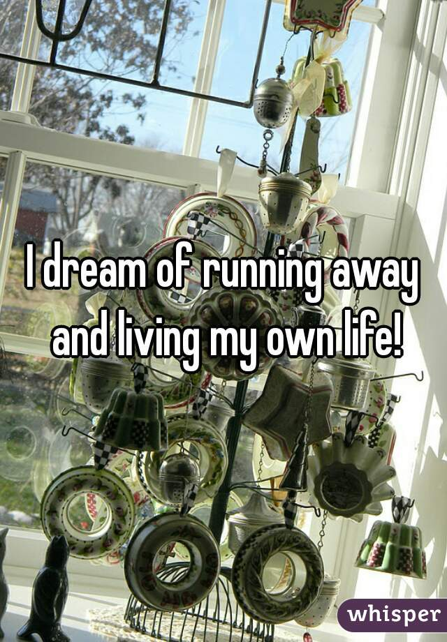 I dream of running away and living my own life!