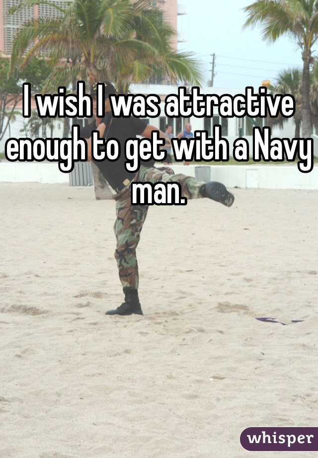 I wish I was attractive enough to get with a Navy man.