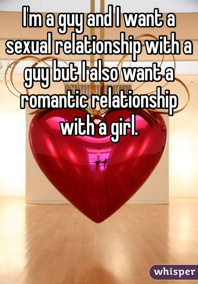 I'm a guy and I want a sexual relationship with a guy but I also want a romantic relationship with a girl.